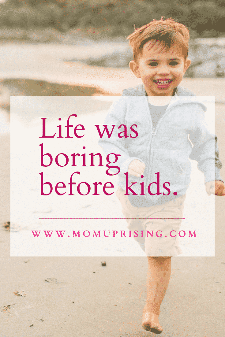 Momlife is chaos, but without the chaos it would be boring. The truth is that life was so much less fun before having kids! It was even boring...